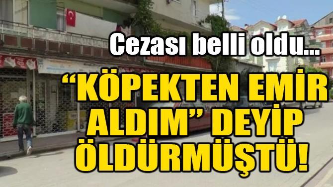 """""""KÖPEKTEN EMİR ALDIM"""" DEYİP ÖLDÜRMÜŞTÜ!"""