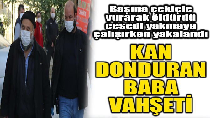 DENİZLİ'DE BABA VAHŞETİ! BAŞINA ÇEKİÇLE VURARAK ÖLDÜRDÜ VE...