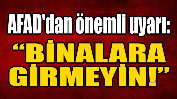 SON DAKİKA! AFAD'DAN ÖNEMLİ UYARI: BİNALARA GİRMEYİN!