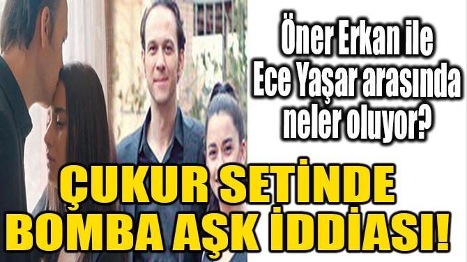 ÇUKUR SETİNDE BOMBA AŞK İDDİASI!
