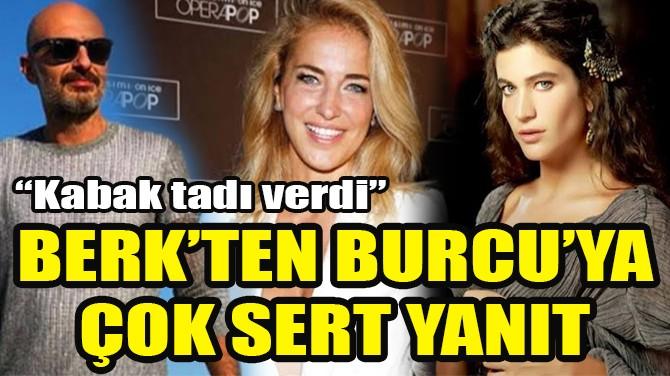 BERK SUYABATMAZ'DAN, BURCU ESMERSOY'A ÇOK SERT YANIT!