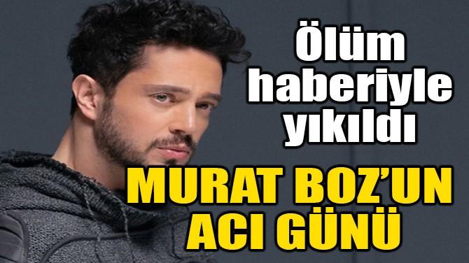 MURAT BOZ'UN ACI GÜNÜ!