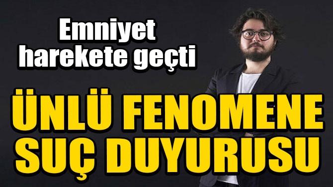 İSTANBUL EMNİYETİ'NDEN ÜNLÜ FENOMENE SUÇ DUYURUSU!