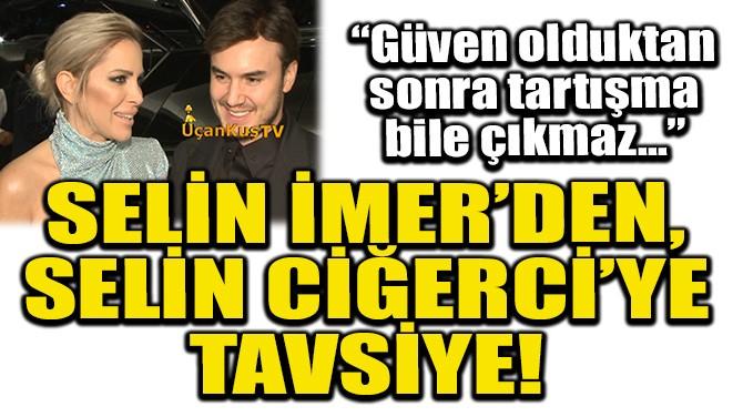 SELİN İMER'DEN, SELİN CİĞERCİ'YE TAVSİYE!