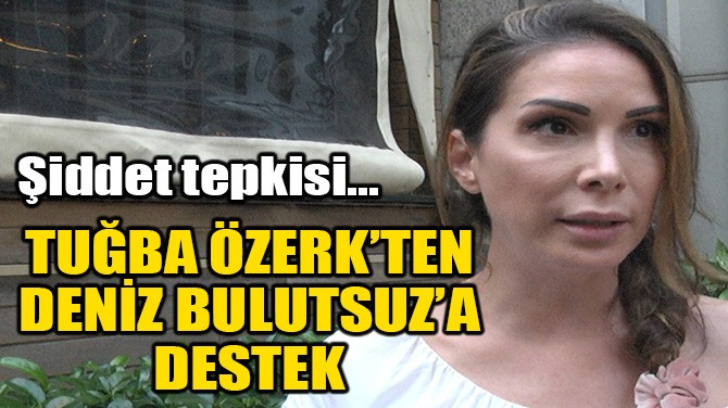 TUĞBA ÖZERK'TEN DENİZ BULUTSUZ'A DESTEK!