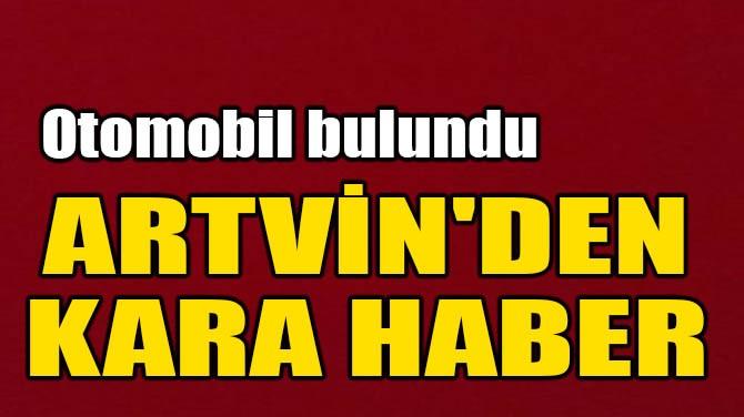 ARTVİN'DEN KARA HABER! OTOMOBİL BULUNDU...