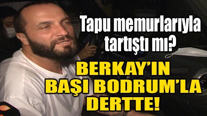 BERKAY ŞAHİN'İN BODRUM'LA BAŞI DERTTE!