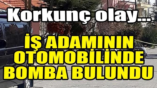 İŞ ADAMININ OTOMOBİLİNDE BOMBA BULUNDU!