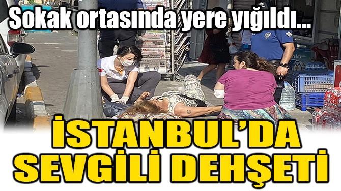 İSTANBUL'DA SEVGİLİ DEHŞETİ!