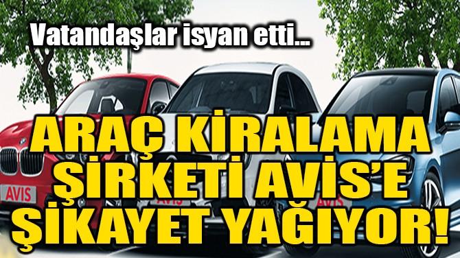 ARAÇ KİRALAMA ŞİRKETİ AVİS'E ŞİKAYET YAĞIYOR!