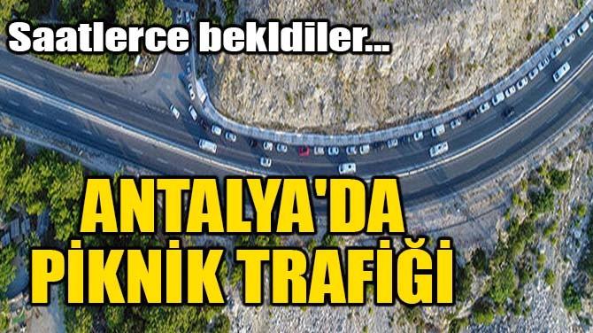 ANTALYA'DA PİKNİK TRAFİĞİ! SAATLERCE BEKLEDİLER...