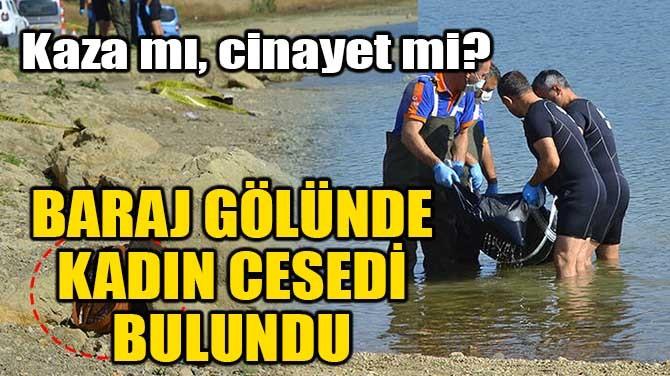 BARAJ GÖLÜNDE KADIN CESEDİ BULUNDU!