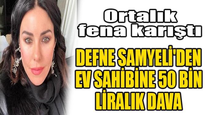 DEFNE SAMYELİ'DEN EV SAHİBİNE 50 BİN LİRALIK DAVA