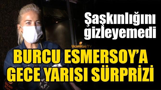 BURCU ESMERSOY'A GECE YARISI SÜRPRİZİ!