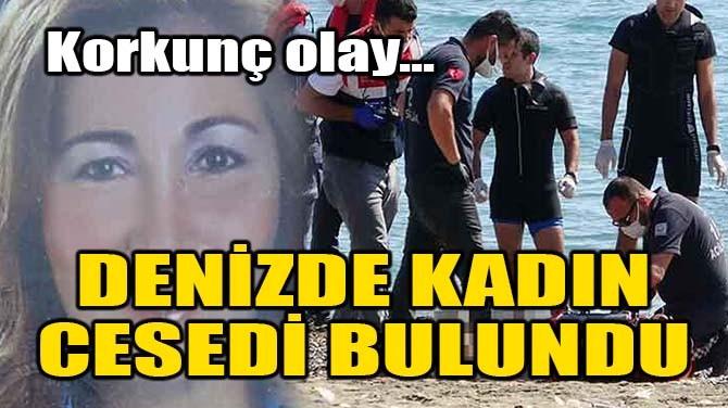 DENİZDE KADIN CESEDİ BULUNDU!