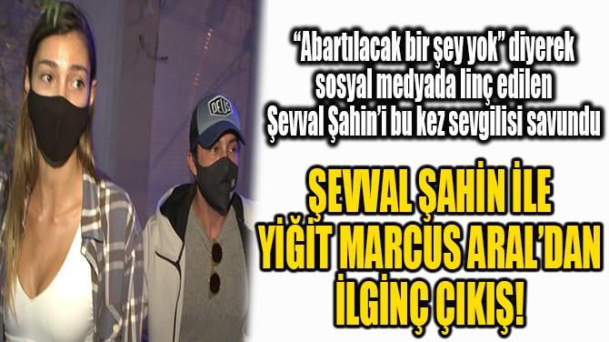 ŞEVVAL ŞAHİN İLE YİĞİT MARCUS ARAL'DAN İLGİNÇ ÇIKIŞ!