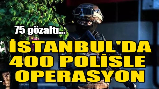 İSTANBUL'DA 400 POLİSLE OPERASYON!