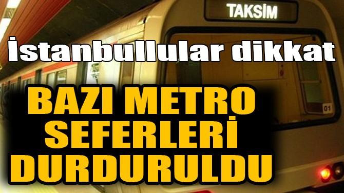 İSTANBULLULAR DİKKAT! BAZI METRO SEFERLERİ DURDURULDU!