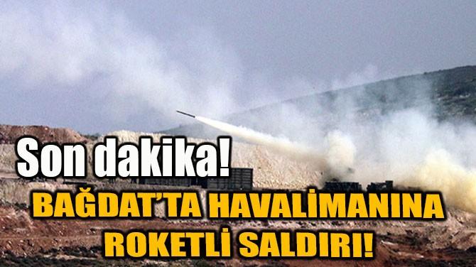 BAĞDAT'TA HAVALİMANINA ROKETLİ SALDIRI!