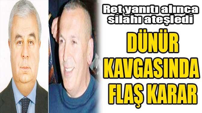 DÜNÜR KAVGASINDA FLAŞ KARAR!