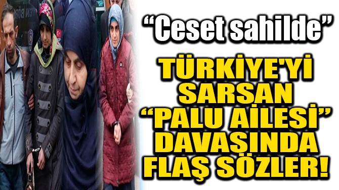 TÜRKİYE'Yİ SARSAN 'PALU AİLESİ' DAVASINDA FLAŞ SÖZLER!