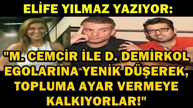 ELİFE YILMAZ: M. CEMCİR İLE D. DEMİRKOL EGOLARINA YENİK DÜŞÜYOR!
