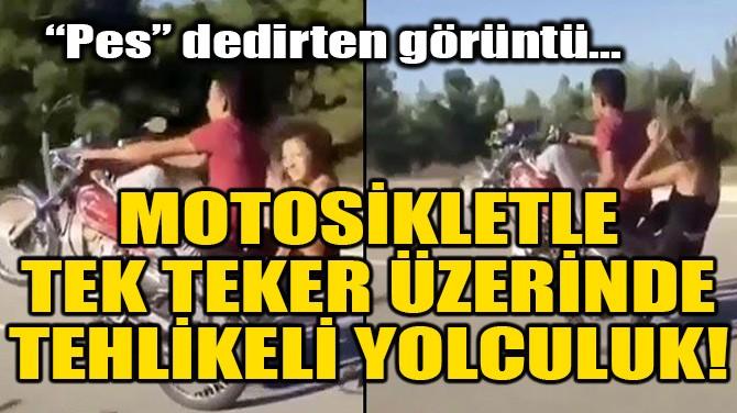 MOTOSİKLETLE TEK TEKER ÜZERİNDE TEHLİKELİ YOLCULUK!