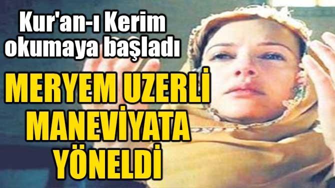 MERYEM UZERLİ MANEVİYATA YÖNELDİ!