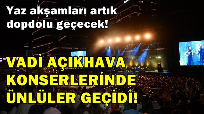 VADİ AÇIKHAVA KONSERLERİNDE ÜNLÜLER GEÇİDİ!