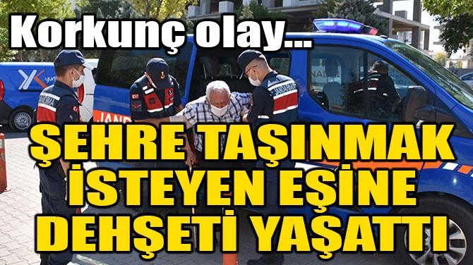 ŞEHRE TAŞINMAK İSTEYEN EŞİNE DEHŞETİ YAŞATTI!