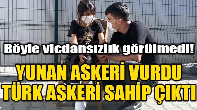 YUNAN ASKERİ VURDU, TÜRK ASKERİ SAHİP ÇIKTI...