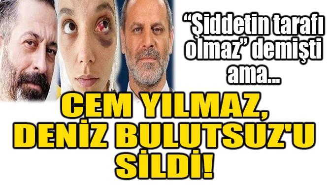 CEM YILMAZ, DENİZ BULUTSUZ'U SİLDİ!