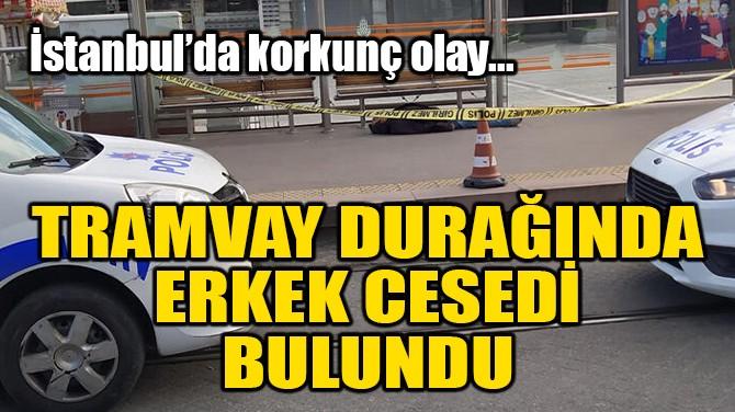 SON DAKİKA! TRAMVAY DURAĞINDA ERKEK CESEDİ BULUNDU!