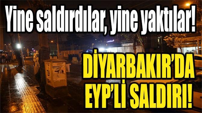 DİYARBAKIR'DA EYP'Lİ SALDIRI!