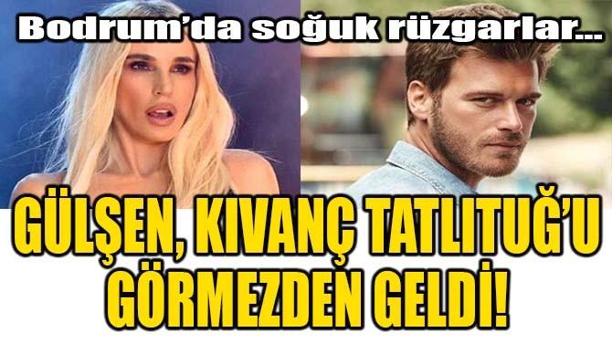 GÜLŞEN, KIVANÇ TATLITUĞ'U GÖRMEZDEN GELDİ!