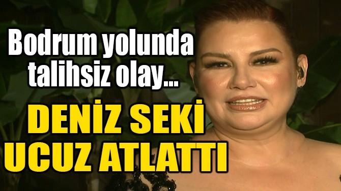 DENİZ SEKİ UCUZ ATLATTI!