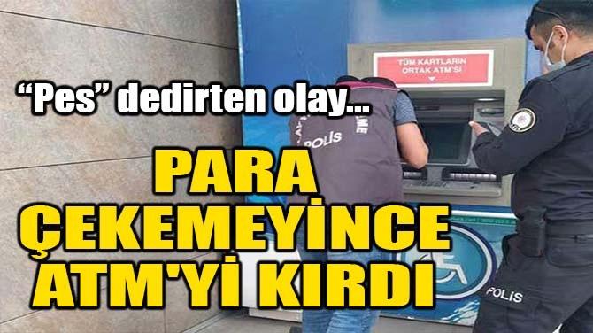 PARA ÇEKEMEYİNCE ATM'Yİ KIRDI