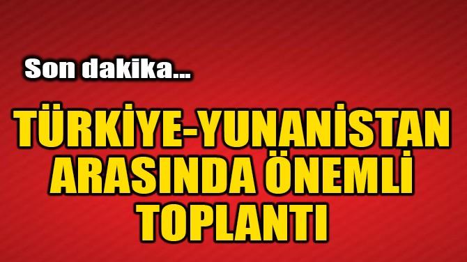 TÜRKİYE-YUNANİSTAN ARASINDA ÖNEMLİ TOPLANTI