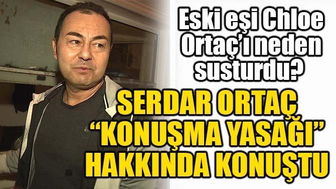 """SERDAR ORTAÇ, """"KONUŞMA YASAĞI"""" HAKKINDA KONUŞTU!"""
