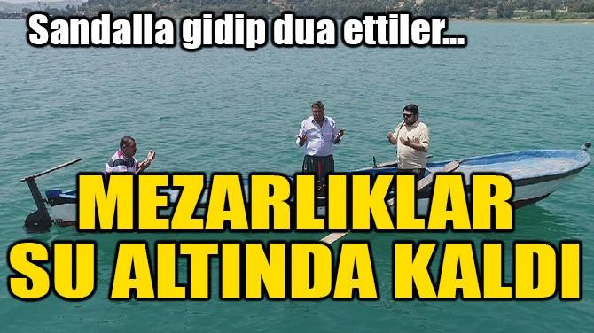 MEZARLIKLAR SU ALTINDA KALDI! SANDALLA GİDİP DUA ETTİLER!