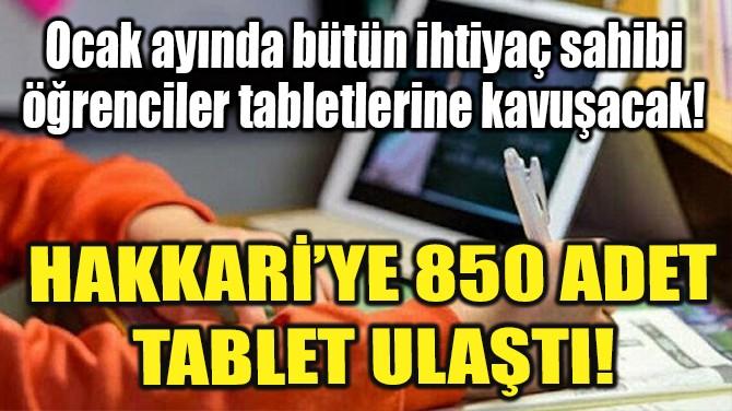 MİLLİ EĞİTİM BAKANLIĞI'NDAN HAKKARİ'YE 850 TABLET ULAŞTI!