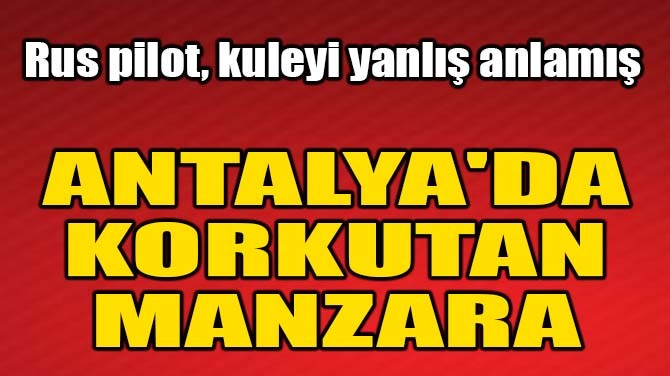 ANTALYA'DA KORKUTAN MANZARA