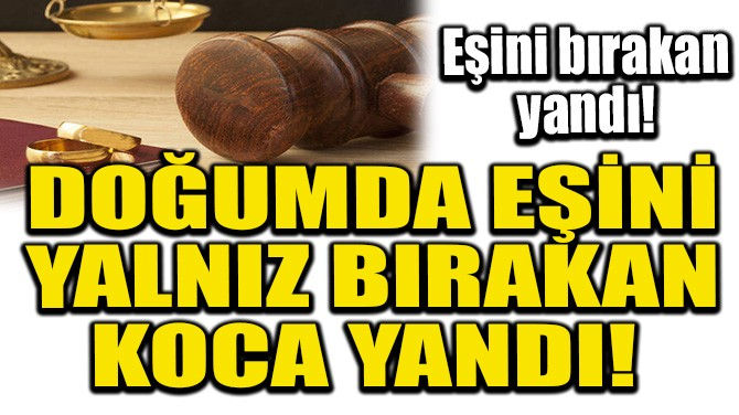DOĞUMDA EŞİNİ YALNIZ BIRAKAN KOCA YANDI!