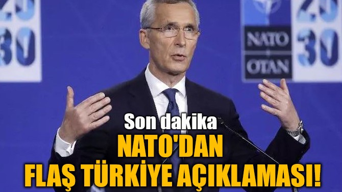 NATO'DAN FLAŞ TÜRKİYE AÇIKLAMASI!