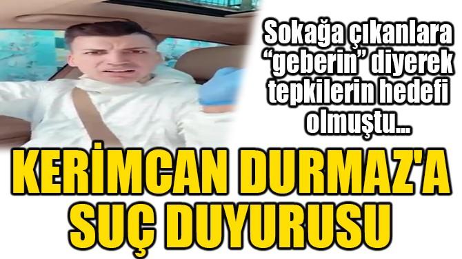 """SOKAĞA ÇIKANLARA """"GEBERİN"""" DİYEN KERİMCAN DURMAZ'A SUÇ DUYURUSU"""