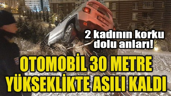OTOMOBİL 30 METRE YÜKSEKLİKTE ASILI KALDI