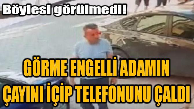 GÖRME ENGELLİ ADAMIN ÇAYINI İÇİP TELEFONUNU ÇALDI