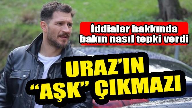 """URAZ KAYGILAROĞLU'NUN """"AŞK"""" ÇIKMAZI!"""