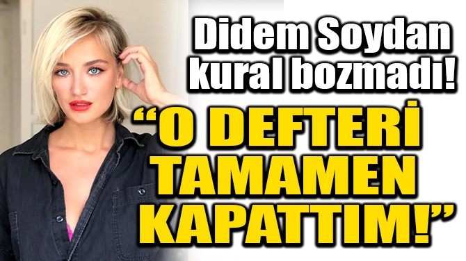 "DİDEM SOYDAN: ""O DEFTERİ TAMAMEN KAPATTIM!"""
