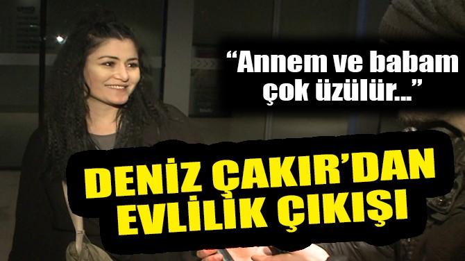 DENİZ ÇAKIR'DAN MANİDAR SÖZLER!